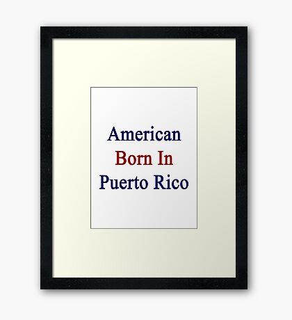 American Born In Puerto Rico  Framed Print