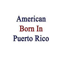 American Born In Puerto Rico  Photographic Print