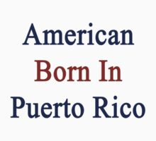 American Born In Puerto Rico  by supernova23