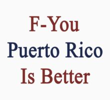 F-You Puerto Rico Is Better  by supernova23