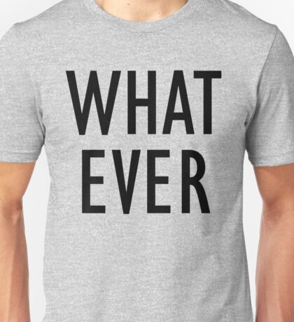 Whatever! Unisex T-Shirt