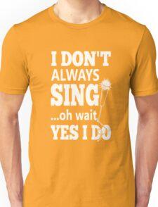 I Dont Always Sing Oh Wait Yes Do  Unisex T-Shirt