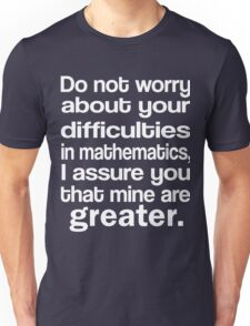 Do not worry about your difficulties in mathematics I assure you that mine are greater Unisex T-Shirt