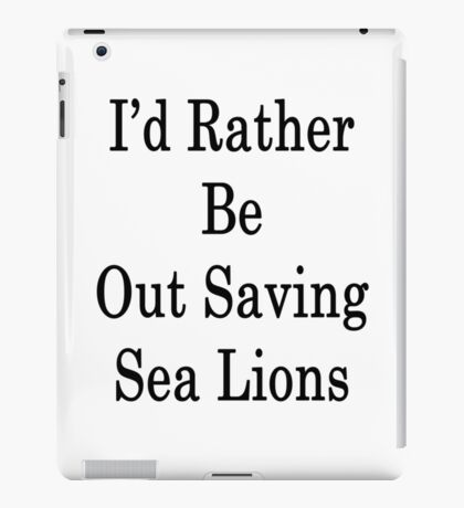 I'd Rather Be Out Saving Sea Lions iPad Case/Skin