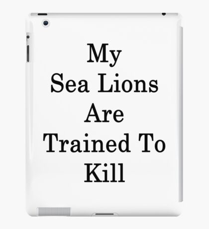My Sea Lions Are Trained To Kill  iPad Case/Skin