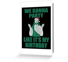 WE GONNA PARTY LIKE IT'S MY BIRTHDAY Greeting Card