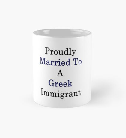 Proudly Married To A Greek Immigrant  Mug
