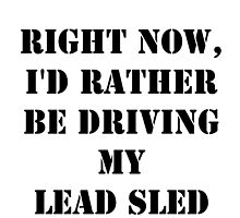 Right Now, I'd Rather Be Driving My Lead Sled - Black Text by cmmei