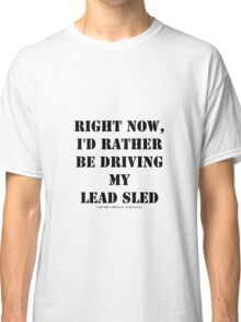 Right Now, I'd Rather Be Driving My Lead Sled - Black Text Classic T-Shirt