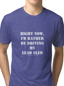Right Now, I'd Rather Be Driving My Lead Sled - White Text Tri-blend T-Shirt