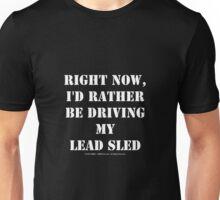 Right Now, I'd Rather Be Driving My Lead Sled - White Text Unisex T-Shirt