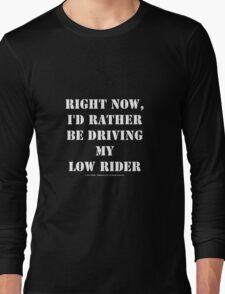 Right Now, I'd Rather Be Driving My Low Rider - White Text Long Sleeve T-Shirt