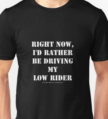 Right Now, I'd Rather Be Driving My Low Rider - White Text Unisex T-Shirt