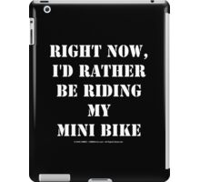 Right Now, I'd Rather Be Riding My Mini Bike - White Text iPad Case/Skin