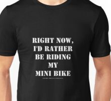Right Now, I'd Rather Be Riding My Mini Bike - White Text Unisex T-Shirt