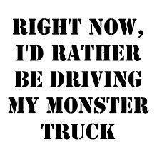 Right Now, I'd Rather Be Driving My Monster Truck - Black Text by cmmei