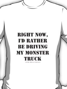 Right Now, I'd Rather Be Driving My Monster Truck - Black Text T-Shirt