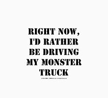 Right Now, I'd Rather Be Driving My Monster Truck - Black Text Unisex T-Shirt