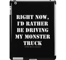 Right Now, I'd Rather Be Driving My Monster Truck - White Text iPad Case/Skin