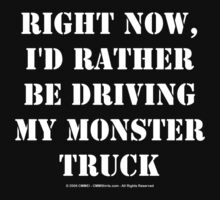 Right Now, I'd Rather Be Driving My Monster Truck - White Text by cmmei
