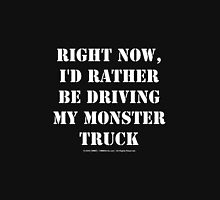 Right Now, I'd Rather Be Driving My Monster Truck - White Text Unisex T-Shirt
