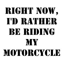 Right Now, I'd Rather Be Riding My Motorcycle - Black Text by cmmei