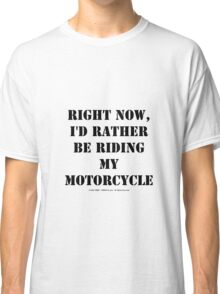 Right Now, I'd Rather Be Riding My Motorcycle - Black Text Classic T-Shirt