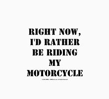 Right Now, I'd Rather Be Riding My Motorcycle - Black Text Unisex T-Shirt