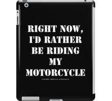 Right Now, I'd Rather Be Riding My Motorcycle - White Text iPad Case/Skin