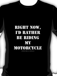 Right Now, I'd Rather Be Riding My Motorcycle - White Text T-Shirt