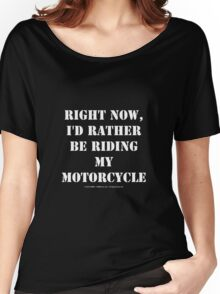 Right Now, I'd Rather Be Riding My Motorcycle - White Text Women's Relaxed Fit T-Shirt