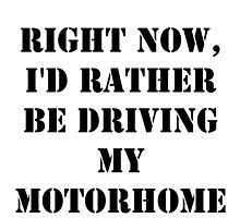 Right Now, I'd Rather Be Driving My Motorhome - Black Text by cmmei
