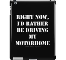 Right Now, I'd Rather Be Driving My Motorhome - White Text iPad Case/Skin