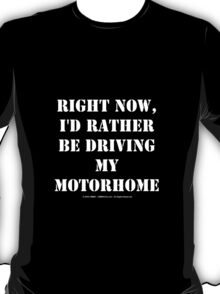 Right Now, I'd Rather Be Driving My Motorhome - White Text T-Shirt