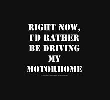 Right Now, I'd Rather Be Driving My Motorhome - White Text Unisex T-Shirt