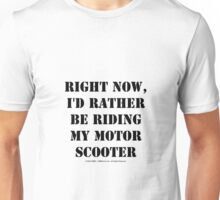 Right Now, I'd Rather Be Riding My Motor Scooter - Black Text Unisex T-Shirt