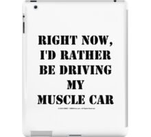 Right Now, I'd Rather Be Driving My Muscle Car - Black Text iPad Case/Skin