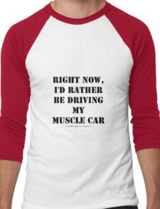 Right Now, I'd Rather Be Driving My Muscle Car - Black Text Men's Baseball ¾ T-Shirt