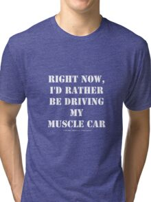 Right Now, I'd Rather Be Driving My Muscle Car - White Text Tri-blend T-Shirt