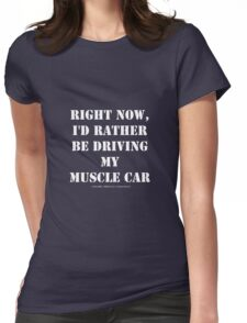 Right Now, I'd Rather Be Driving My Muscle Car - White Text Womens Fitted T-Shirt