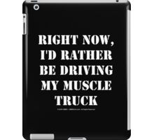 Right Now, I'd Rather Be Driving My Muscle Truck - White Text iPad Case/Skin