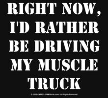 Right Now, I'd Rather Be Driving My Muscle Truck - White Text by cmmei