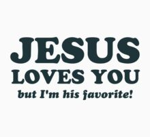 Jesus Loves You But I'm His Favorite by TheShirtYurt