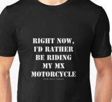Right Now, I'd Rather Be Riding My MX Motorcycle - White Text Unisex T-Shirt