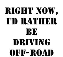 Right Now, I'd Rather Be Driving Off-Road - Black Text by cmmei