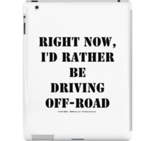 Right Now, I'd Rather Be Driving Off-Road - Black Text iPad Case/Skin