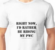 Right Now, I'd Rather Be Riding My PWC - Black Text Unisex T-Shirt