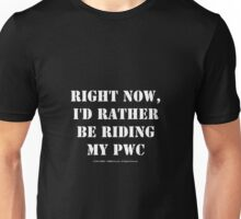 Right Now, I'd Rather Be Riding My PWC - White Text Unisex T-Shirt