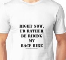 Right Now, I'd Rather Be Riding My Race Bike - Black Text Unisex T-Shirt