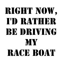 Right Now, I'd Rather Be Driving My Race Boat - Black Text by cmmei